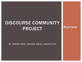 Discourse Community Project By: Jordan Irvan, Michael Boles, Danielle Fix