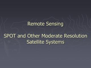 Remote Sensing SPOT and Other Moderate Resolution Satellite Systems