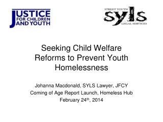 Seeking Child Welfare Reforms to Prevent Youth Homelessness Johanna Macdonald, SYLS Lawyer, JFCY
