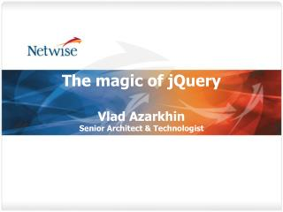 The magic of jQuery  Vlad Azarkhin Senior Architect  Technologist
