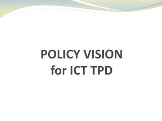 POLICY VISION for ICT TPD