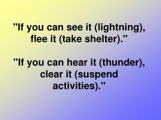 """If you can see it (lightning), flee it (take shelter).""  ""If you can hear it (thunder), clear it (suspend activities)."""
