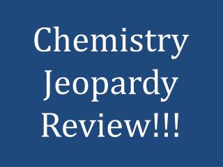 Chemistry Jeopardy Review!!!