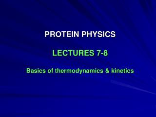 PROTEIN PHYSICS LECTURES 7-8 Basics of thermodynamics & kinetics