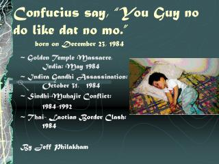 "Confucius say, ""You Guy no do like dat no mo."" 	born on December 23, 1984"