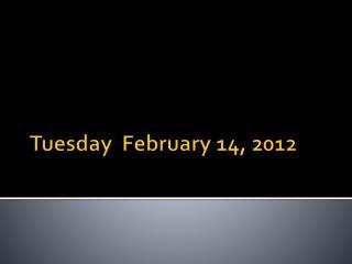 Tuesday February 14, 2012