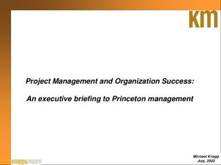 Project Management and Organization Success:  An executive briefing to Princeton management