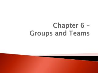 Chapter 6 –  Groups and Teams