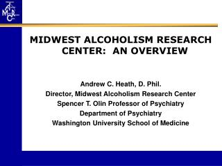 MIDWEST ALCOHOLISM RESEARCH CENTER:  AN OVERVIEW Andrew C. Heath, D. Phil.