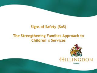Signs of Safety (SoS)  The Strengthening Families Approach to Children ' s Services