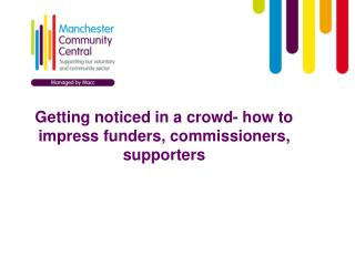 Getting noticed in a crowd- how to impress funders, commissioners, supporters