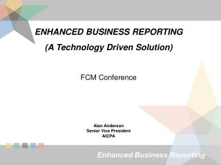 ENHANCED BUSINESS REPORTING (A Technology Driven Solution) FCM Conference Alan Anderson