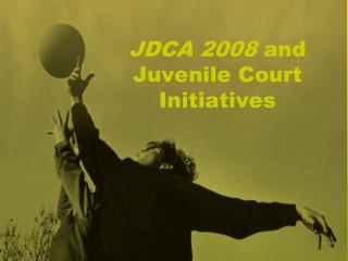 JDCA 2008  and Juvenile Court Initiatives