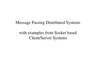 Message Passing Distributed Systems with examples from Socket based Client/Server Systems