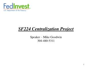 SF224 Centralization Project Speaker – Mike Goodwin 304-480-5311