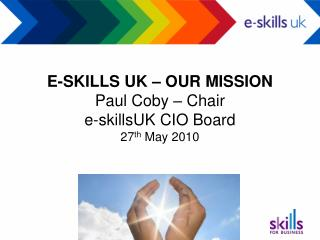 E-SKILLS UK – OUR MISSION Paul Coby – Chair e-skillsUK CIO Board 27 th  May 2010