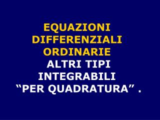 "EQUAZIONI  DIFFERENZIALI  ORDINARIE  ALTRI TIPI INTEGRABILI  ""PER QUADRATURA"" ."