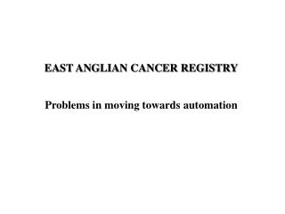 EAST ANGLIAN CANCER REGISTRY Problems in moving towards automation