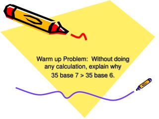 Warm up Problem:  Without doing any calculation, explain why 35 base 7 > 35 base 6.
