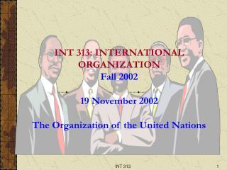 INT 313: INTERNATIONAL ORGANIZATION Fall 2002 19 November 2002 The Organization of the United Nations