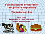 Food Biosecurity Preparedness The Operator s Responsibility and The Sanitarian s Role  Steve Elmer Department of Public