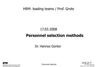 HRM: leading teams / Prof. Grote 17.03.2008 			Personnel selection methods 				Dr. Hannes Günter