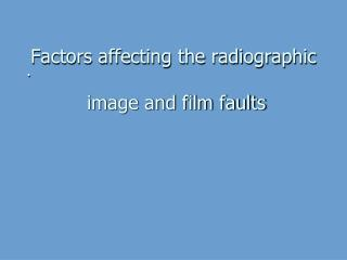 Factors affecting the radiographic  image and film faults