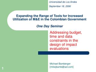 Addressing budget, time and data constraints in the design of impact evaluations Michael Bamberger