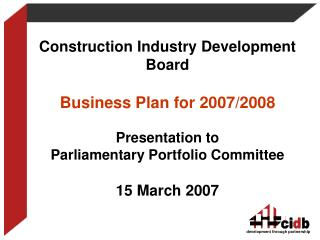 Construction Industry Development Board  Business Plan for 2007/2008 Presentation to