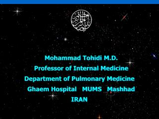 Mohammad  Tohidi  M.D.   Professor of Internal Medicine Department of Pulmonary Medicine   Ghaem Hospital   MUMS   Mashh