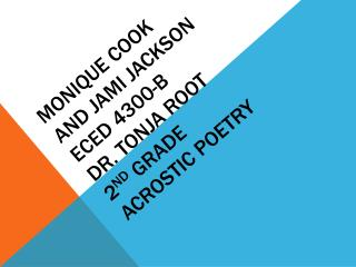 Monique Cook  and Jami Jackson ECED 4300-B Dr.  Tonja  Root 2 nd  Grade Acrostic Poetry