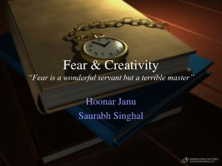 "Fear & Creativity ""Fear is a wonderful servant but a terrible master"""