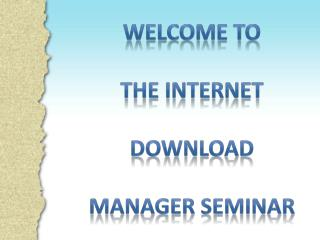 Welcome to  the internet  download manager seminar