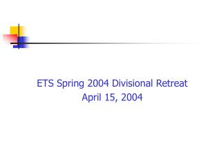 ETS Spring 2004 Divisional Retreat April 15, 2004