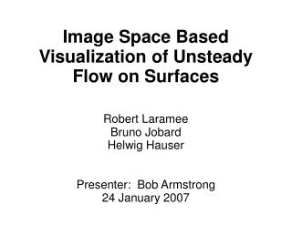 Image Space Based Visualization of Unsteady Flow on Surfaces Robert Laramee Bruno Jobard