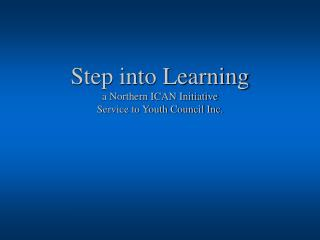 Step into Learning a Northern ICAN Initiative Service to Youth Council Inc.