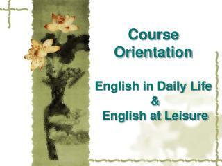 Course Orientation English in Daily Life  &  English at Leisure