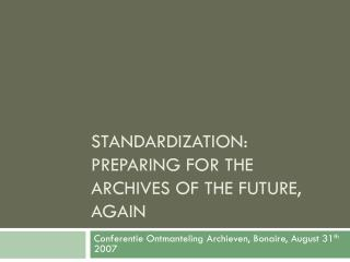 Standardization: Preparing For the archives of the Future, AGAIN