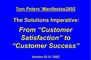 "Tom Peters' Manifestos2002 The Solutions Imperative: From ""Customer Satisfaction"" to ""Customer Success"" Versio"