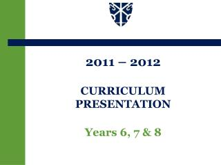 2011 – 2012 CURRICULUM PRESENTATION Years 6, 7 & 8