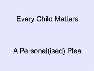 Every Child Matters A Personal(ised) Plea