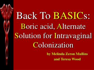 Back To BASIC s: B oric acid, A lternate  S olution for I ntravaginal  C olonization