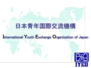 I nternational Y outh E xchange O rganization of Japan