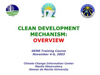 CLEAN DEVELOPMENT MECHANISM: OVERVIEW DENR Training Course November 4-6, 2003 Climate Change Information Center Manila O