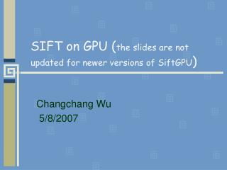 SIFT on GPU ( the slides are not updated for newer versions of SiftGPU )