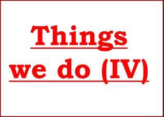 Things we do (IV)