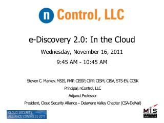 e-Discovery 2.0: In the Cloud Wednesday, November 16, 2011 9:45 AM - 10:45 AM