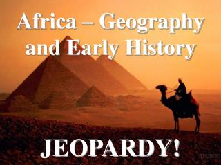 Africa – Geography and Early History JEOPARDY!