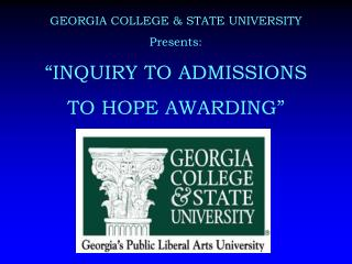 "GEORGIA COLLEGE & STATE UNIVERSITY Presents: ""INQUIRY TO ADMISSIONS  TO HOPE AWARDING"""