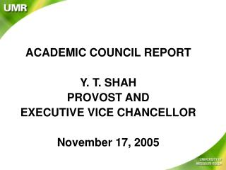 ACADEMIC COUNCIL REPORT Y. T. SHAH PROVOST AND  EXECUTIVE VICE CHANCELLOR November 17, 2005